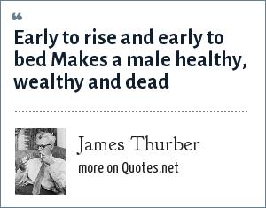 James Thurber: Early to rise and early to bed Makes a male healthy, wealthy and dead