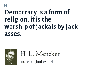 H. L. Mencken: Democracy: The worship of jackals by jackasses.