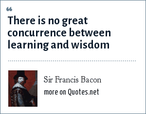 Sir Francis Bacon: There is no great concurrence between learning and wisdom