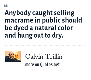 Calvin Trillin: Anybody caught selling macrame in public should be dyed a natural color and hung out to dry.