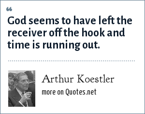 Arthur Koestler: God seems to have left the receiver off the hook and time is running out.