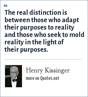 Henry Kissinger: The real distinction is between those who adapt their purposes to reality and those who seek to mold reality in the light of their purposes.