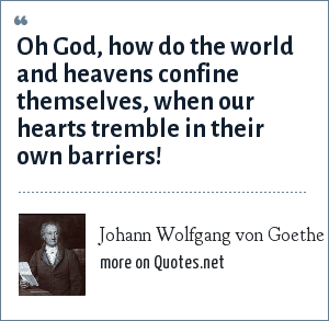 Johann Wolfgang von Goethe: Oh God, how do the world and heavens confine themselves, when our hearts tremble in their own barriers!