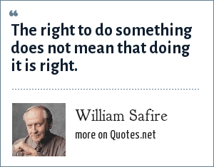 William Safire: The right to do something does not mean that doing it is right.