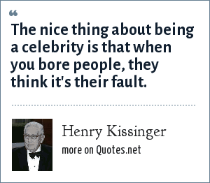 Henry Kissinger: The nice thing about being a celebrity is that when you bore people, they think it's their fault.