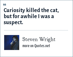 Steven Wright: Curiosity killed the cat, but for awhile I was a suspect.