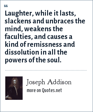Joseph Addison: Laughter, while it lasts, slackens and unbraces the mind, weakens the faculties, and causes a kind of remissness and dissolution in all the powers of the soul.