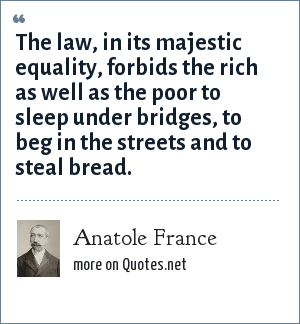 Anatole France: The law, in its majestic equality, forbids the rich as well as the poor to sleep under bridges, to beg in the streets and to steal bread.