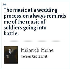 Heinrich Heine: The music at a wedding procession always reminds me of the music of soldiers going into battle.