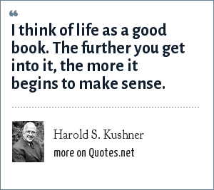 Harold S. Kushner: I think of life as a good book. The further you get into it, the more it begins to make sense.