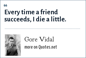 Gore Vidal: Every time a friend succeeds, I die a little.