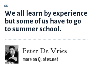 Peter De Vries: We all learn by experience but some of us have to go to summer school.
