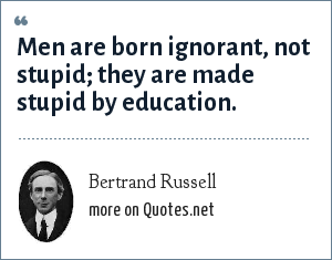 Bertrand Russell: Men are born ignorant, not stupid; they are made stupid by education.