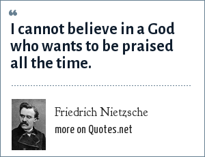 Friedrich Nietzsche: I cannot believe in a God who wants to be praised all the time.