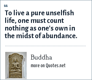 Buddha: To live a pure unselfish life, one must count nothing as one's own in the midst of abundance.