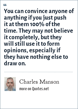 Charles Manson: You can convince anyone of anything if you just push it at them 100% of the time. They may not believe it completely, but they will still use it to form opinions, especially if they have nothing else to draw on.