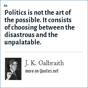 J. K. Galbraith: Politics is not the art of the possible. It consists of choosing between the disastrous and the unpalatable.