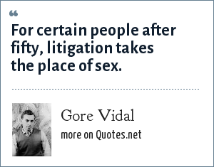 Gore Vidal: For certain people after fifty, litigation takes the place of sex.