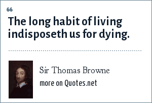 Sir Thomas Browne: The long habit of living indisposeth us for dying.