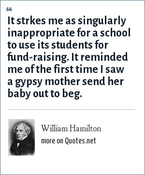 William Hamilton: It strkes me as singularly inappropriate for a school to use its students for fund-raising. It reminded me of the first time I saw a gypsy mother send her baby out to beg.