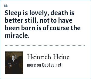 Heinrich Heine: Sleep is lovely, death is better still, not to have been born is of course the miracle.