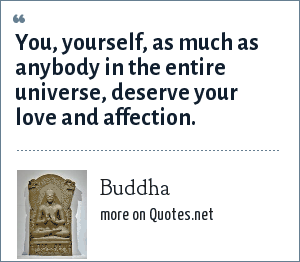 Buddha: You, yourself, as much as anybody in the entire universe, deserve your love and affection.