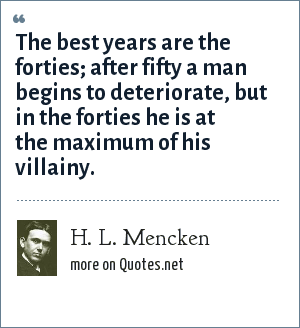 H. L. Mencken: The best years are the forties; after fifty a man begins to deteriorate, but in the forties he is at the maximum of his villainy.