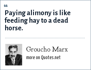 Groucho Marx: Paying alimony is like feeding hay to a dead horse.
