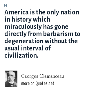 Georges Clemenceau: America is the only nation in history which miraculously has gone directly from barbarism to degeneration without the usual interval of civilization.