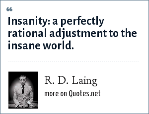 R. D. Laing: Insanity: a perfectly rational adjustment to the insane world.