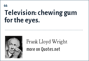 Frank Lloyd Wright: Television: chewing gum for the eyes.