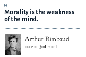 Arthur Rimbaud: Morality is the weakness of the mind.