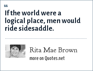 Rita Mae Brown: If the world were a logical place, men would ride sidesaddle.