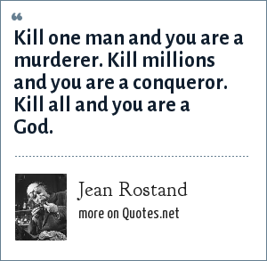 Jean Rostand: Kill one man and you are a murderer. Kill millions and you are a conqueror. Kill all and you are a God.