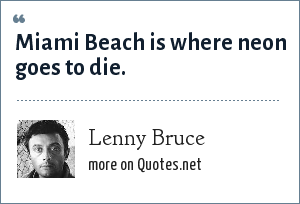 Lenny Bruce: Miami Beach is where neon goes to die.