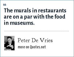 Peter De Vries: The murals in restaurants are on a par with the food in museums.