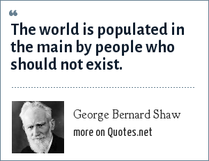 George Bernard Shaw: The world is populated in the main by people who should not exist.