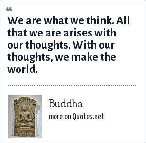 Buddha: We are what we think. All that we are arises with our thoughts. With our thoughts, we make the world.