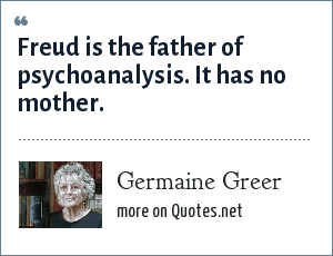 Germaine Greer: Freud is the father of psychoanalysis. It has no mother.
