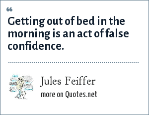 Jules Feiffer: Getting out of bed in the morning is an act of false confidence.