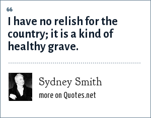 Sydney Smith: I have no relish for the country; it is a kind of healthy grave.