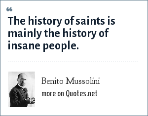Benito Mussolini: The history of saints is mainly the history of insane people.