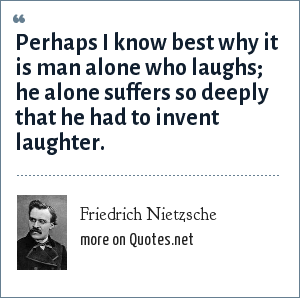 Friedrich Nietzsche: Perhaps I know best why it is man alone who laughs; he alone suffers so deeply that he had to invent laughter.