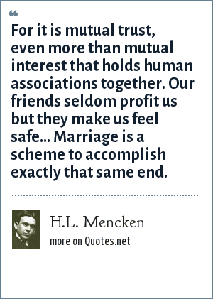 H.L. Mencken: For it is mutual trust, even more than mutual interest that holds human associations together. Our friends seldom profit us but they make us feel safe... Marriage is a scheme to accomplish exactly that same end.