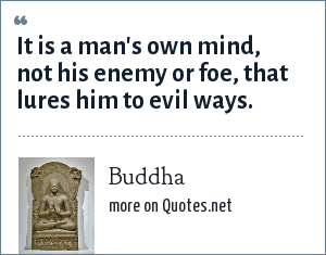 Buddha: It is a man's own mind, not his enemy or foe, that lures him to evil ways.