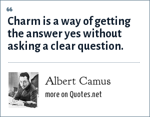 Albert Camus: Charm is a way of getting the answer yes without asking a clear question.