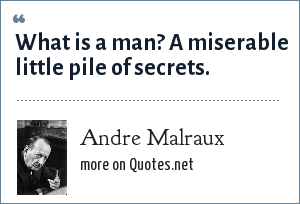 Andre Malraux: What is a man? A miserable little pile of secrets.