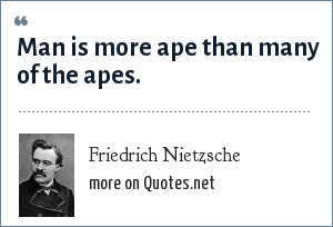 Friedrich Nietzsche: Man is more ape than many of the apes.