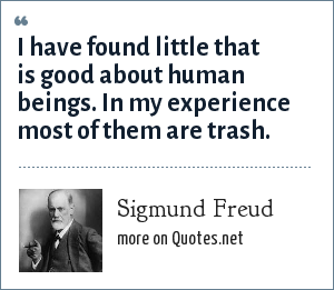 Sigmund Freud: I have found little that is good about human beings. In my experience most of them are trash.