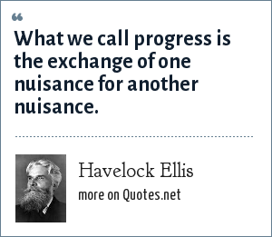 Havelock Ellis: What we call progress is the exchange of one nuisance for another nuisance.